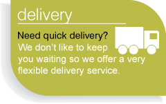 Delivery - Need a quick delivery? We don't like to keep you waiting so we offer a very flexible service